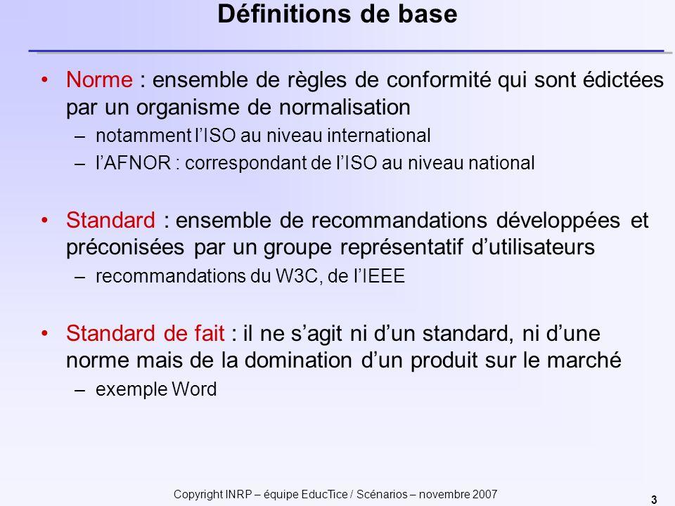 Copyright INRP – équipe EducTice / Scénarios – novembre 2007 3 Définitions de base Norme : ensemble de règles de conformité qui sont édictées par un organisme de normalisation –notamment lISO au niveau international –lAFNOR : correspondant de lISO au niveau national Standard : ensemble de recommandations développées et préconisées par un groupe représentatif dutilisateurs –recommandations du W3C, de lIEEE Standard de fait : il ne sagit ni dun standard, ni dune norme mais de la domination dun produit sur le marché –exemple Word