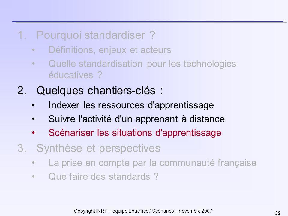 Copyright INRP – équipe EducTice / Scénarios – novembre 2007 32 1.Pourquoi standardiser ? Définitions, enjeux et acteurs Quelle standardisation pour l