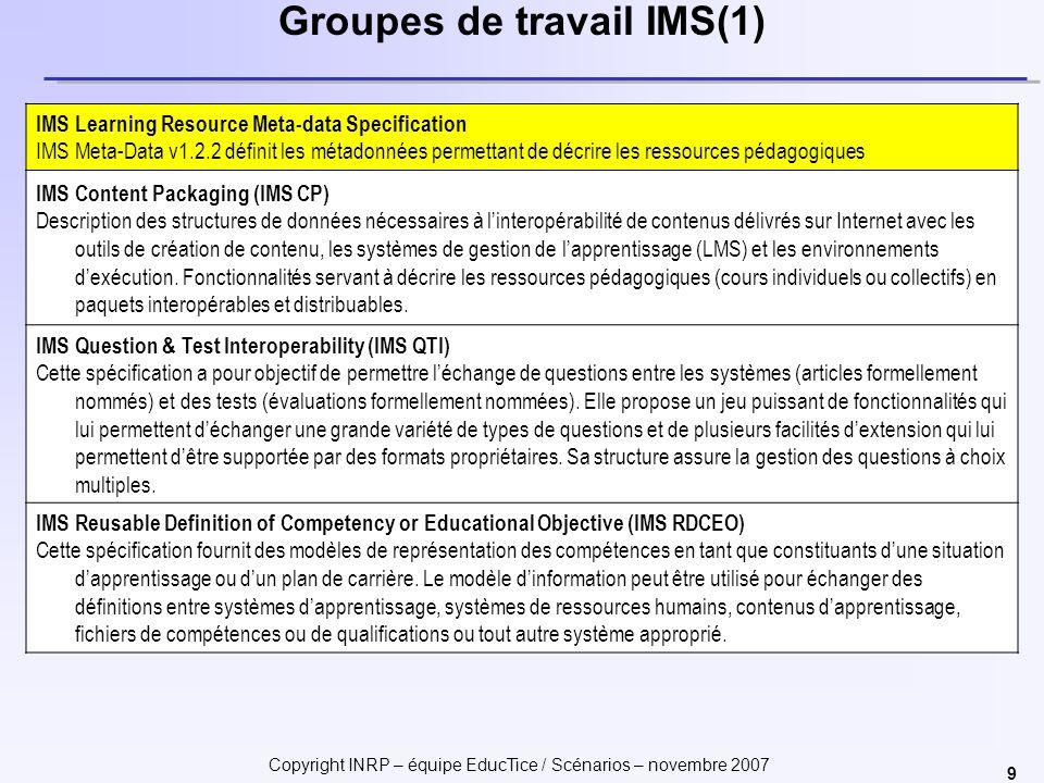 Copyright INRP – équipe EducTice / Scénarios – novembre 2007 9 Groupes de travail IMS(1) IMS Learning Resource Meta-data Specification IMS Meta-Data v1.2.2 définit les métadonnées permettant de décrire les ressources pédagogiques IMS Content Packaging (IMS CP) Description des structures de données nécessaires à linteropérabilité de contenus délivrés sur Internet avec les outils de création de contenu, les systèmes de gestion de lapprentissage (LMS) et les environnements dexécution.