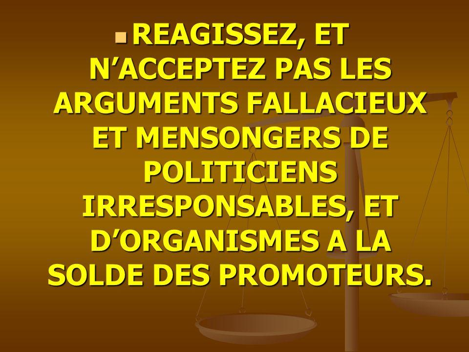REAGISSEZ, ET NACCEPTEZ PAS LES ARGUMENTS FALLACIEUX ET MENSONGERS DE POLITICIENS IRRESPONSABLES, ET DORGANISMES A LA SOLDE DES PROMOTEURS.