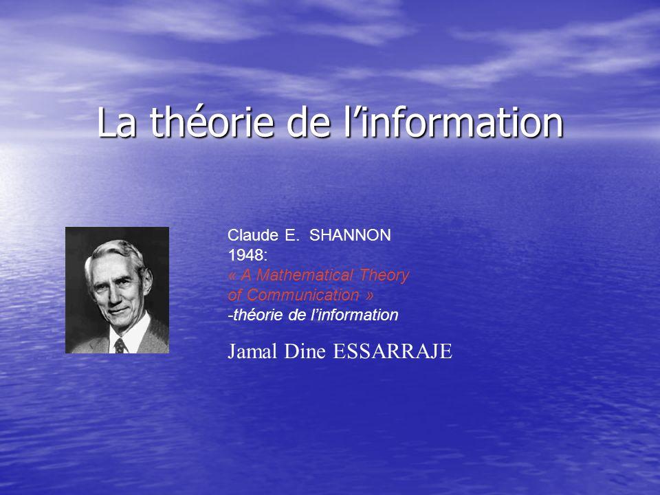 La théorie de linformation Claude E. SHANNON 1948: « A Mathematical Theory of Communication » -théorie de linformation Jamal Dine ESSARRAJE