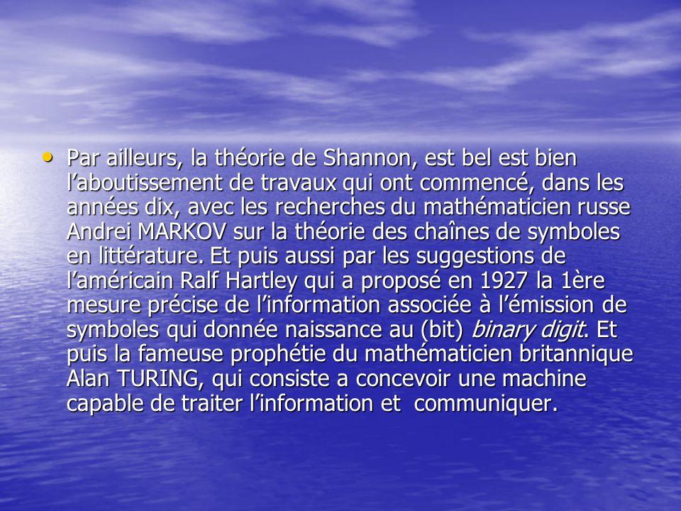 Par ailleurs, la théorie de Shannon, est bel est bien laboutissement de travaux qui ont commencé, dans les années dix, avec les recherches du mathémat