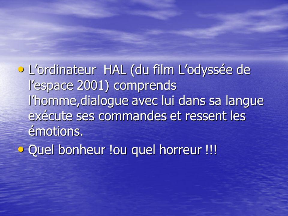 Lordinateur HAL (du film Lodyssée de lespace 2001) comprends lhomme,dialogue avec lui dans sa langue exécute ses commandes et ressent les émotions. Lo