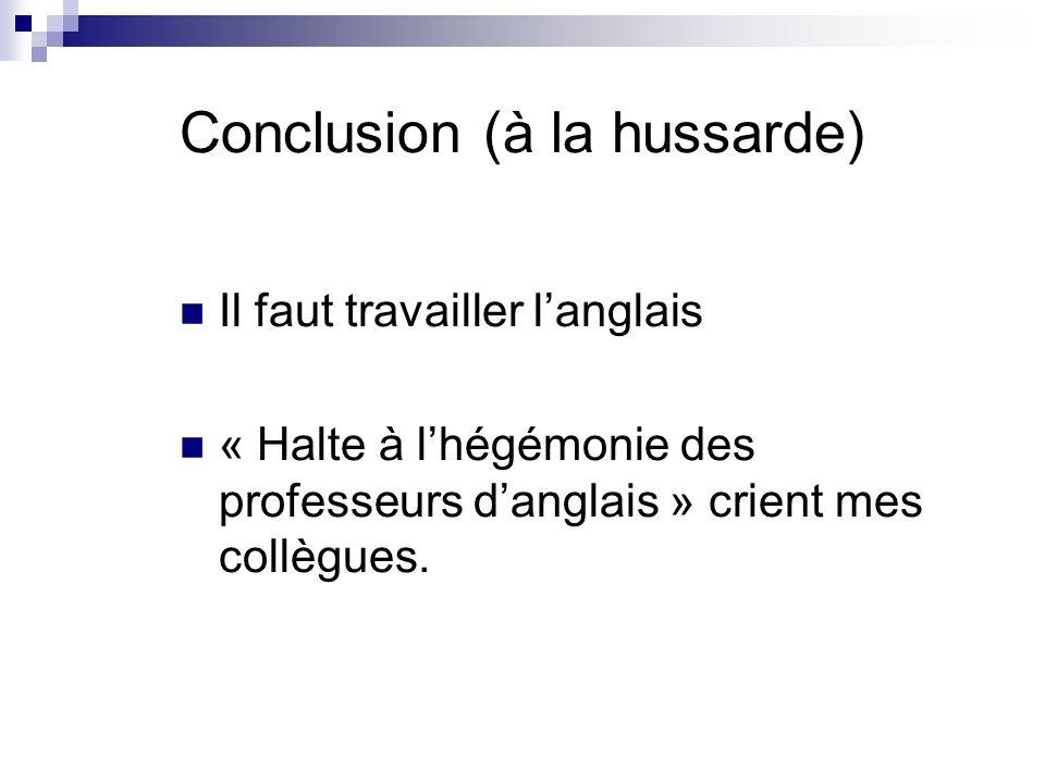 Conclusion (à la hussarde) Il faut travailler langlais « Halte à lhégémonie des professeurs danglais » crient mes collègues.