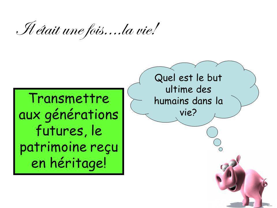 Il était une fois….la vie! Quel est le but ultime des humains dans la vie? Transmettre aux générations futures, le patrimoine reçu en héritage!