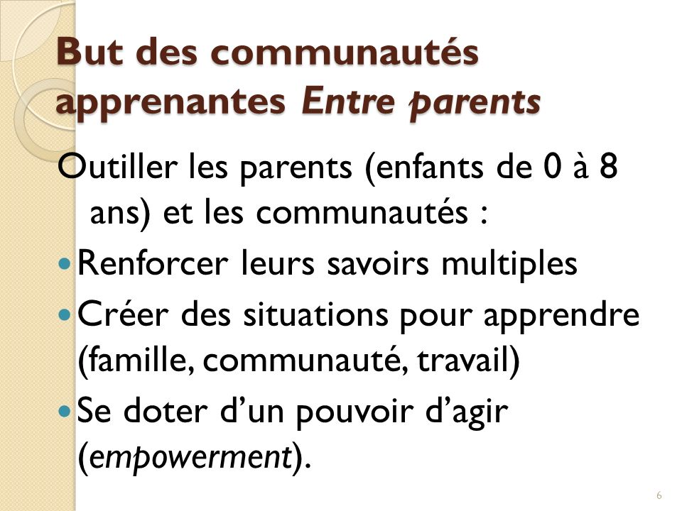 But des communautés apprenantes Entre parents Outiller les parents (enfants de 0 à 8 ans) et les communautés : Renforcer leurs savoirs multiples Créer