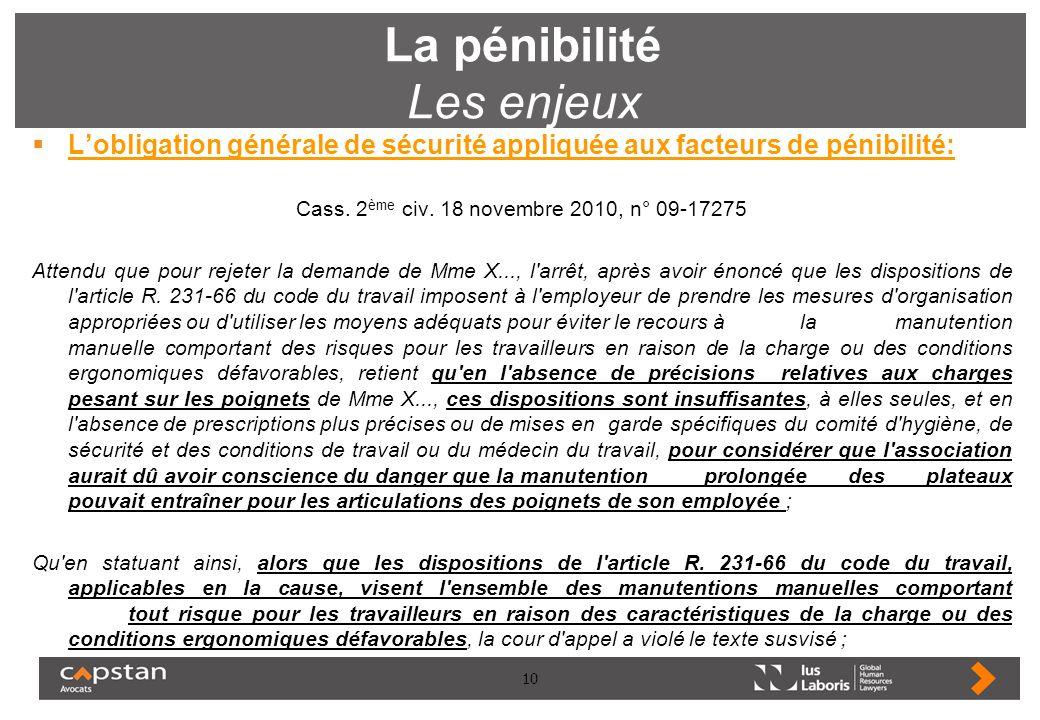 10 La pénibilité Les enjeux Lobligation générale de sécurité appliquée aux facteurs de pénibilité: Cass. 2 ème civ. 18 novembre 2010, n° 09-17275 Atte