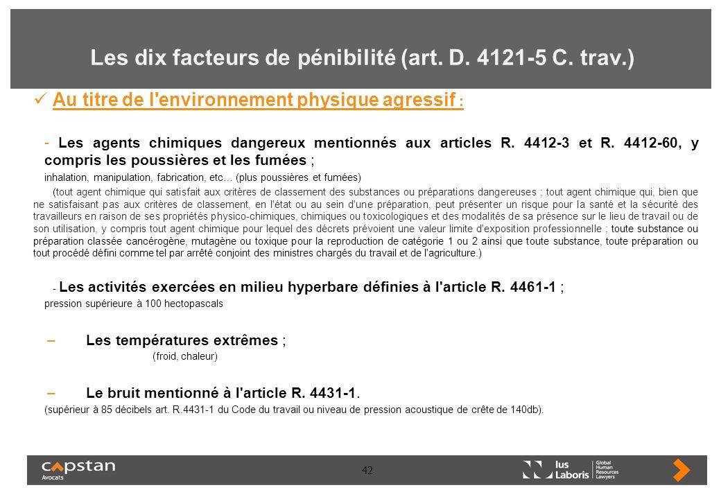 42 Les dix facteurs de pénibilité (art. D. 4121-5 C. trav.) Au titre de l'environnement physique agressif : - Les agents chimiques dangereux mentionné