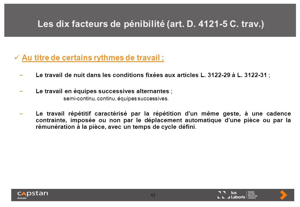43 Les dix facteurs de pénibilité (art. D. 4121-5 C. trav.) Au titre de certains rythmes de travail : –Le travail de nuit dans les conditions fixées a