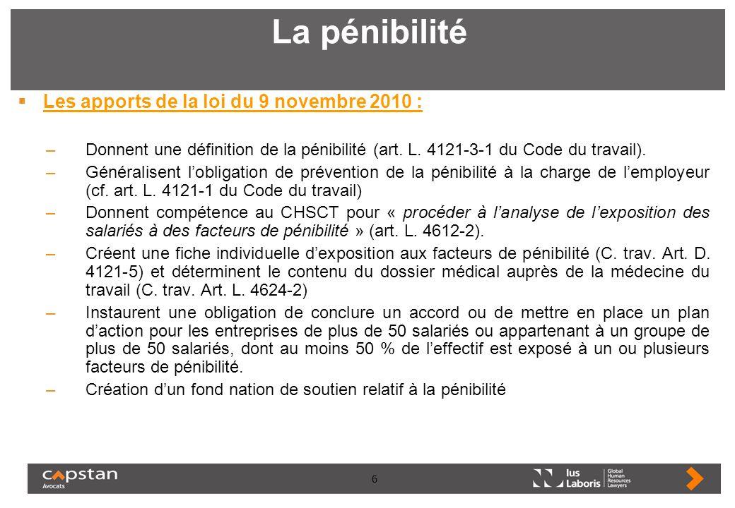 6 La pénibilité Les apports de la loi du 9 novembre 2010 : –Donnent une définition de la pénibilité (art. L. 4121-3-1 du Code du travail). –Généralise