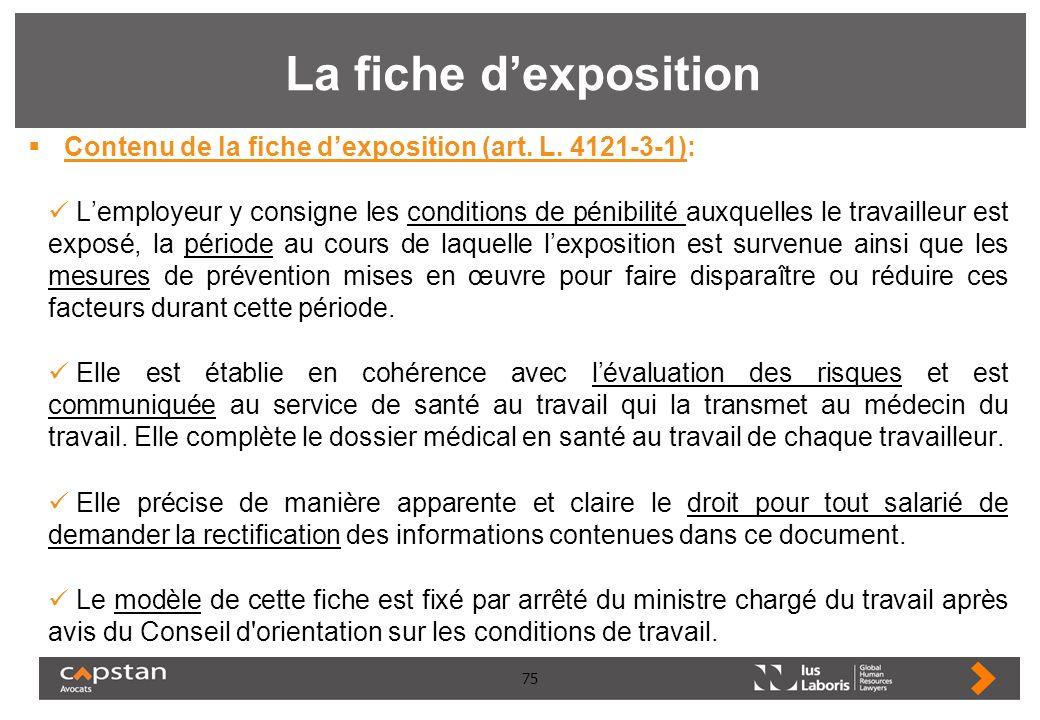 75 La fiche dexposition Contenu de la fiche dexposition (art. L. 4121-3-1): Lemployeur y consigne les conditions de pénibilité auxquelles le travaille