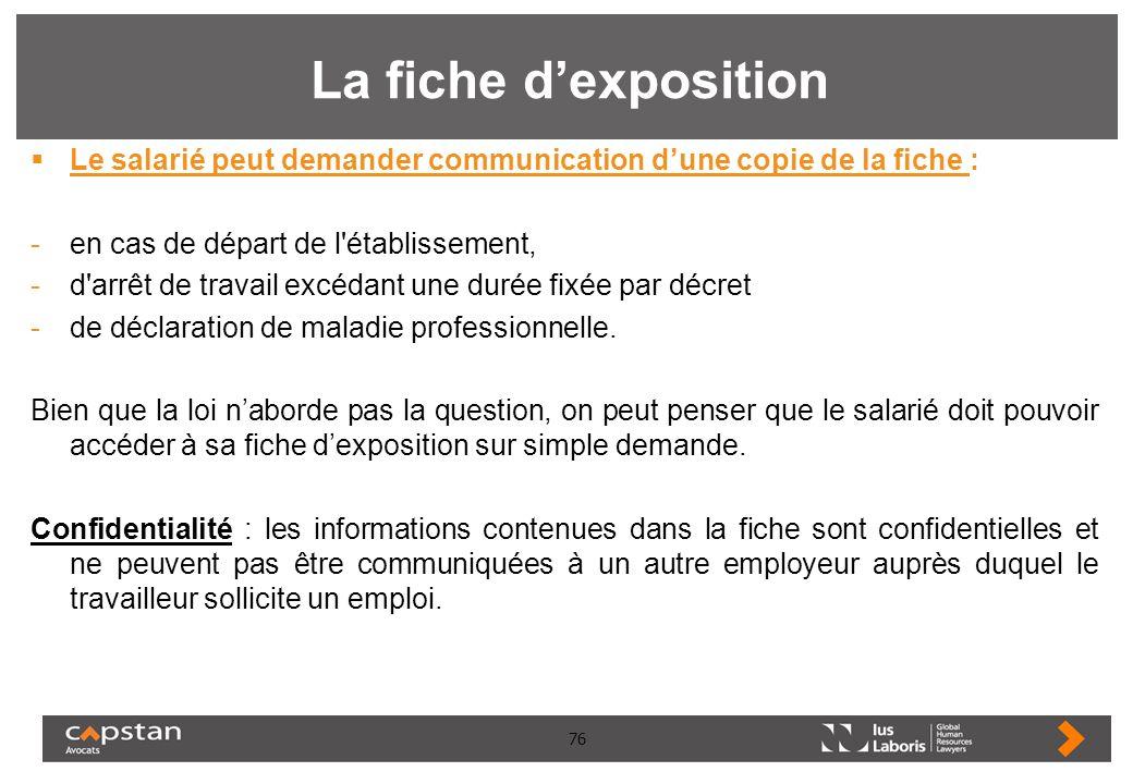 76 La fiche dexposition Le salarié peut demander communication dune copie de la fiche : -en cas de départ de l'établissement, -d'arrêt de travail excé