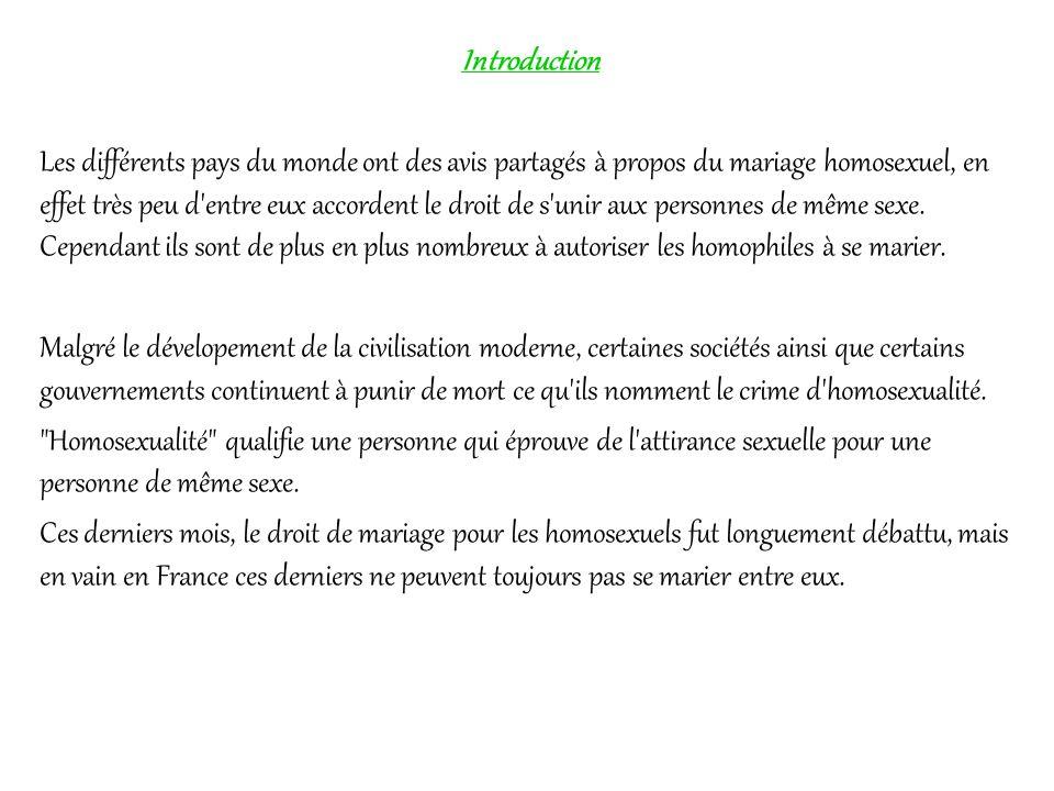 Introduction Les différents pays du monde ont des avis partagés à propos du mariage homosexuel, en effet très peu d'entre eux accordent le droit de s'