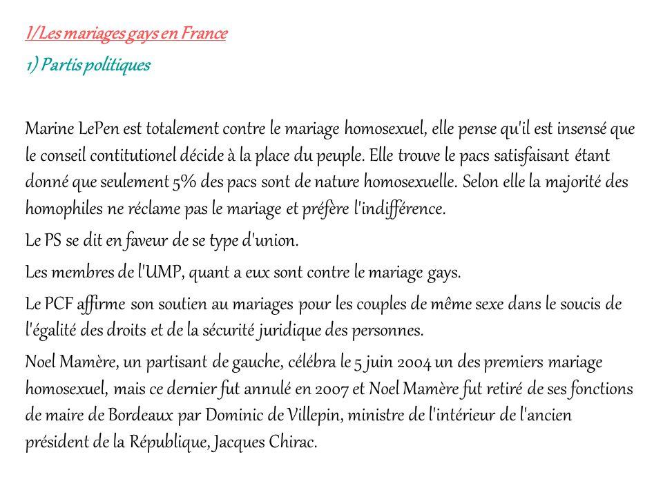 I/Les mariages gays en France 1) Partis politiques Marine LePen est totalement contre le mariage homosexuel, elle pense qu'il est insensé que le conse