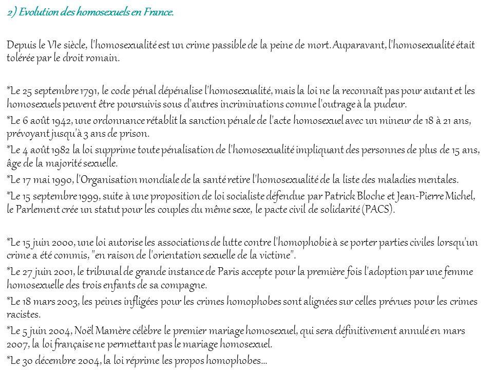 2) Evolution des homosexuels en France. Depuis le VIe siècle, l'homosexualité est un crime passible de la peine de mort. Auparavant, l'homosexualité é