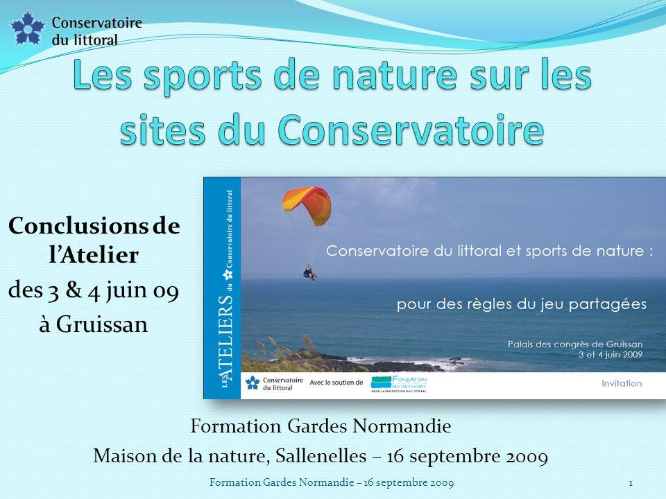 Formation Gardes Normandie Maison de la nature, Sallenelles – 16 septembre 2009 1 Formation Gardes Normandie – 16 septembre 2009 Conclusions de lAtelier des 3 & 4 juin 09 à Gruissan
