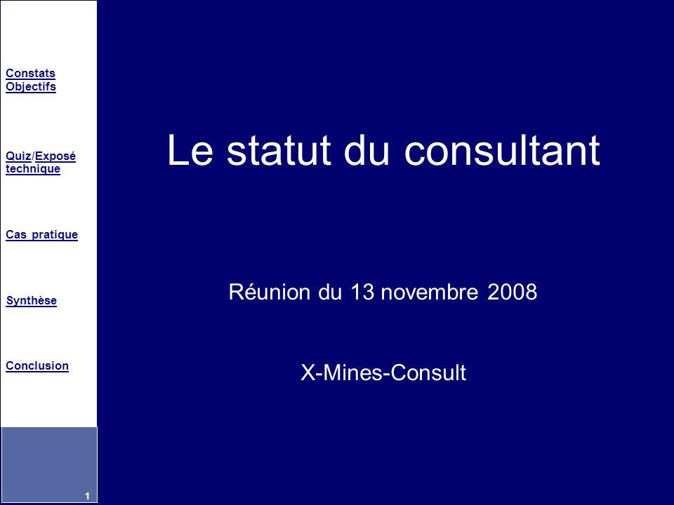 Constats Objectifs QuizQuiz/Exposé techniqueExposé technique Cas pratique Synthèse Conclusion 1 Le statut du consultant Réunion du 13 novembre 2008 X-