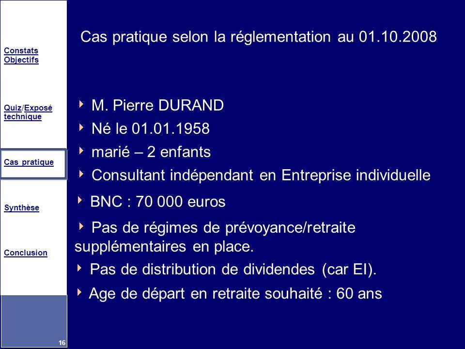 Constats Objectifs QuizQuiz/Exposé techniqueExposé technique Cas pratique Synthèse Conclusion 16 Cas pratique selon la réglementation au 01.10.2008 M.