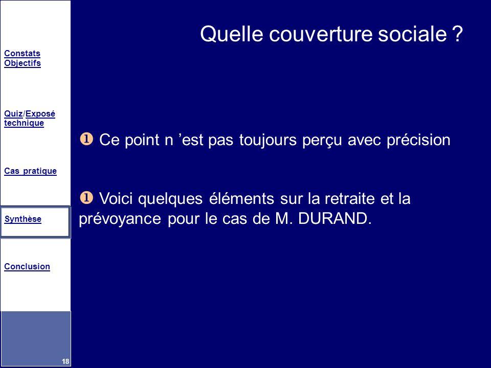 Constats Objectifs QuizQuiz/Exposé techniqueExposé technique Cas pratique Synthèse Conclusion 18 Quelle couverture sociale ? Ce point n est pas toujou