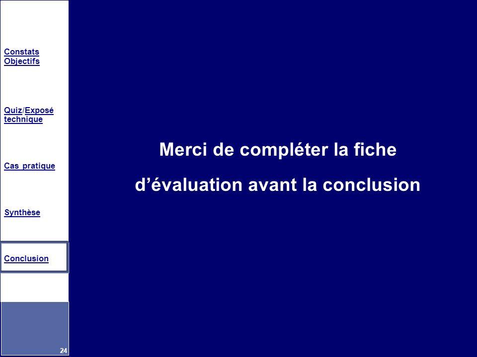 Constats Objectifs QuizQuiz/Exposé techniqueExposé technique Cas pratique Synthèse Conclusion 24 Merci de compléter la fiche dévaluation avant la conc