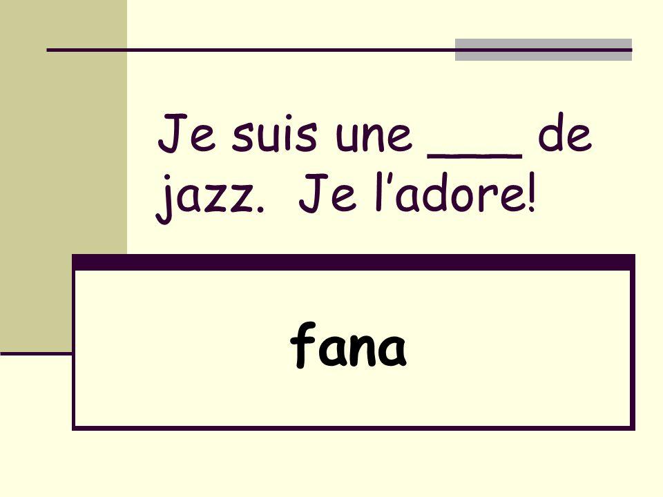 Je suis une ___ de jazz. Je ladore! fana