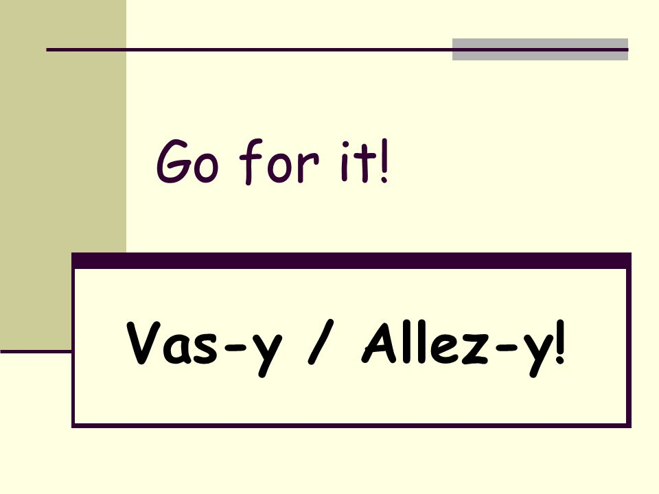 Go for it! Vas-y / Allez-y!