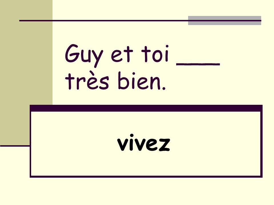 Guy et toi ___ très bien. vivez