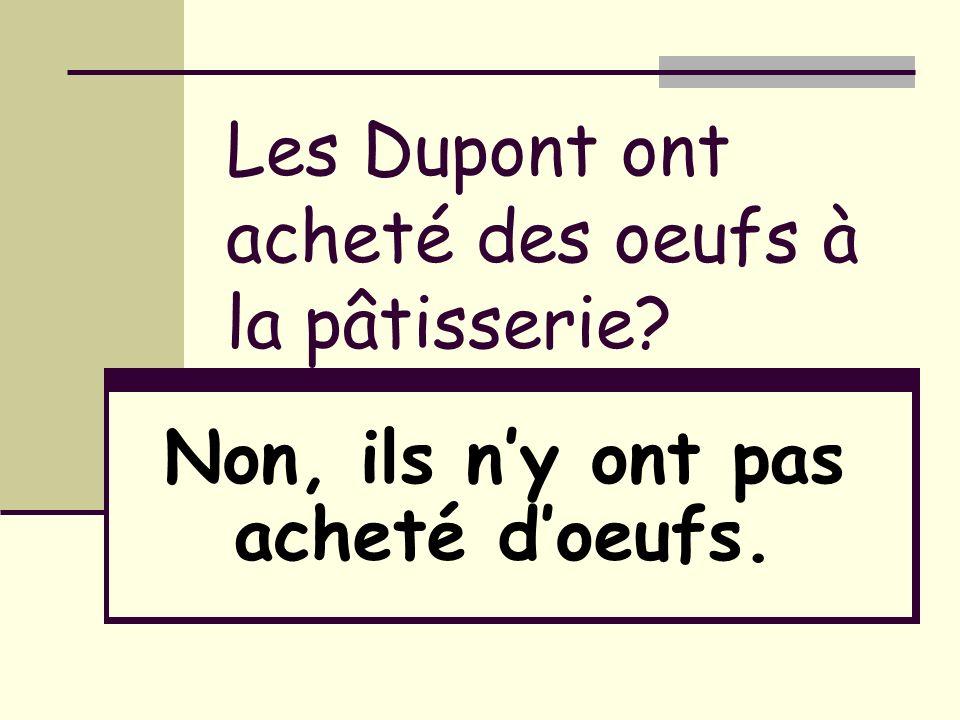 Les Dupont ont acheté des oeufs à la pâtisserie? Non, ils ny ont pas acheté doeufs.