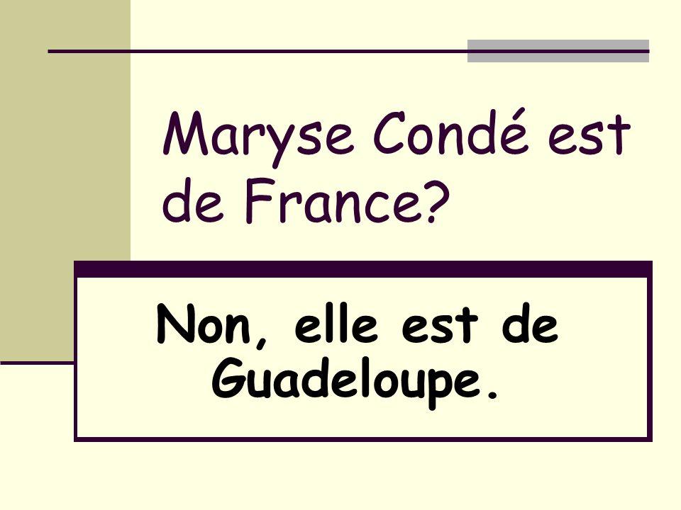 Maryse Condé est de France? Non, elle est de Guadeloupe.