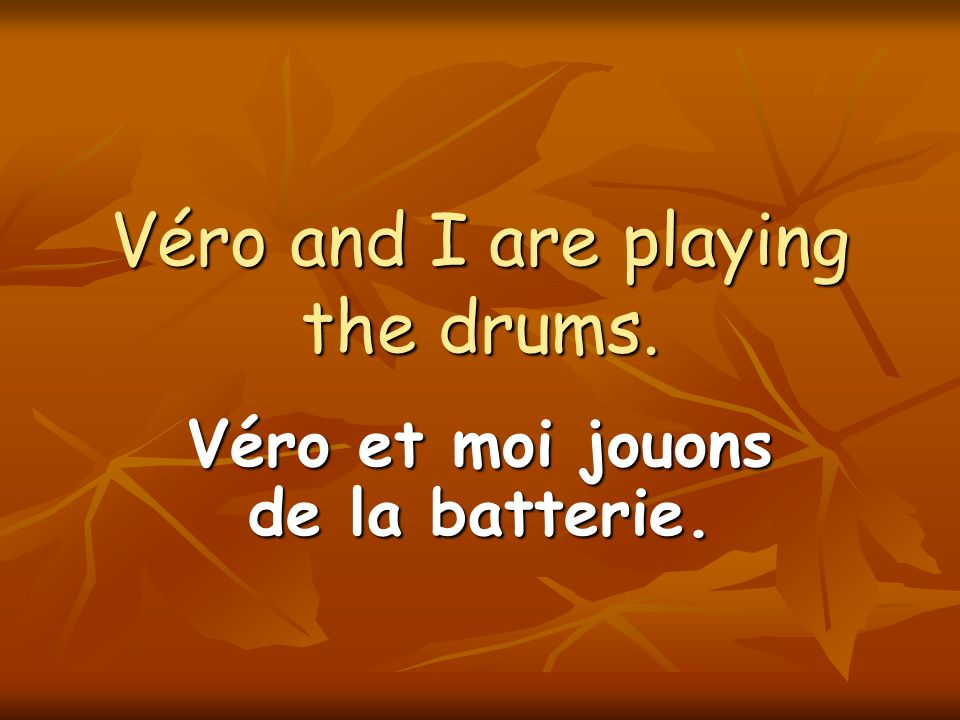 Véro and I are playing the drums. Véro et moi jouons de la batterie.