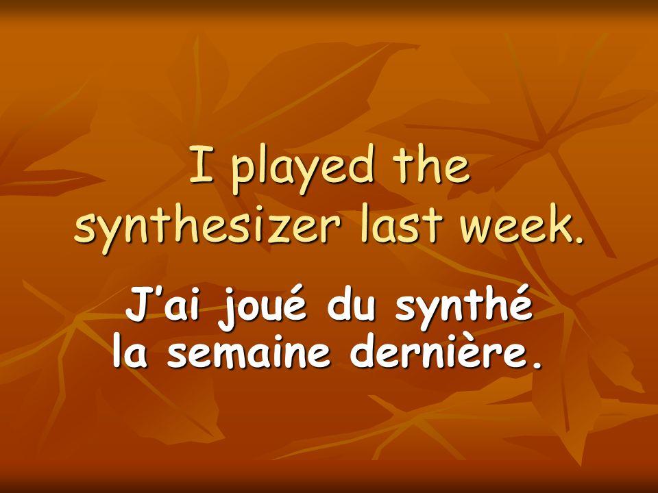 I played the synthesizer last week. Jai joué du synthé la semaine dernière.