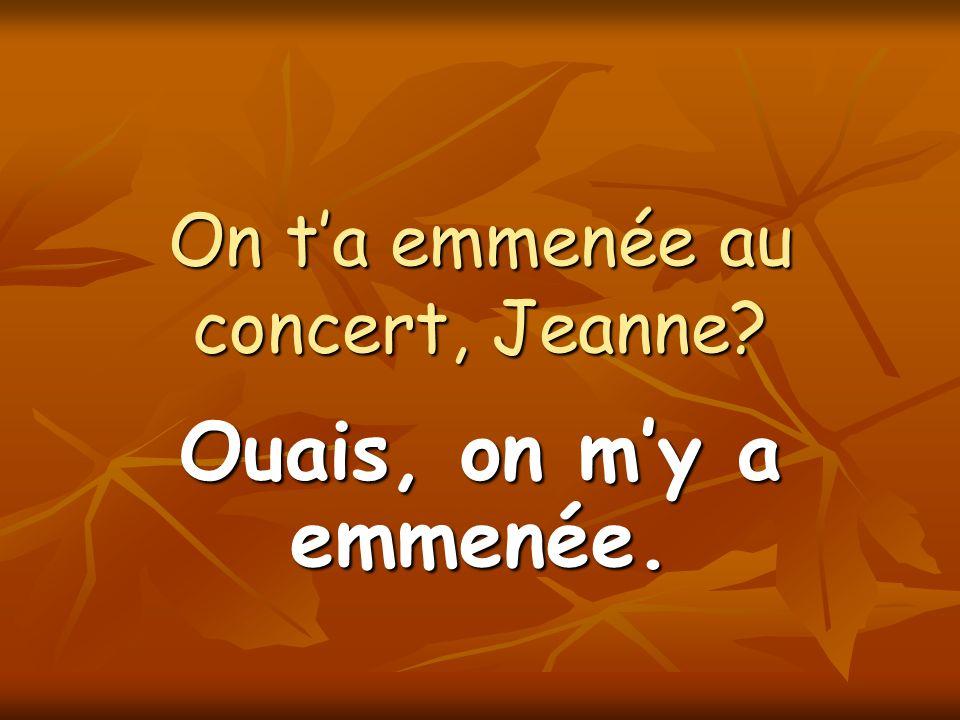 On ta emmenée au concert, Jeanne? Ouais, on my a emmenée.