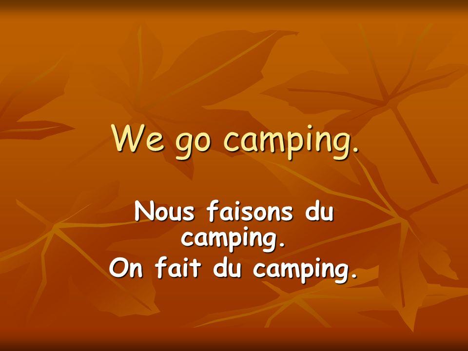 We go camping. Nous faisons du camping. On fait du camping.