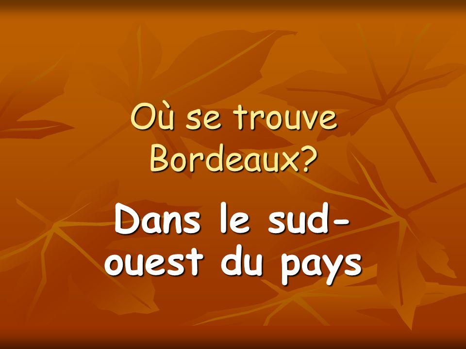Où se trouve Bordeaux? Dans le sud- ouest du pays