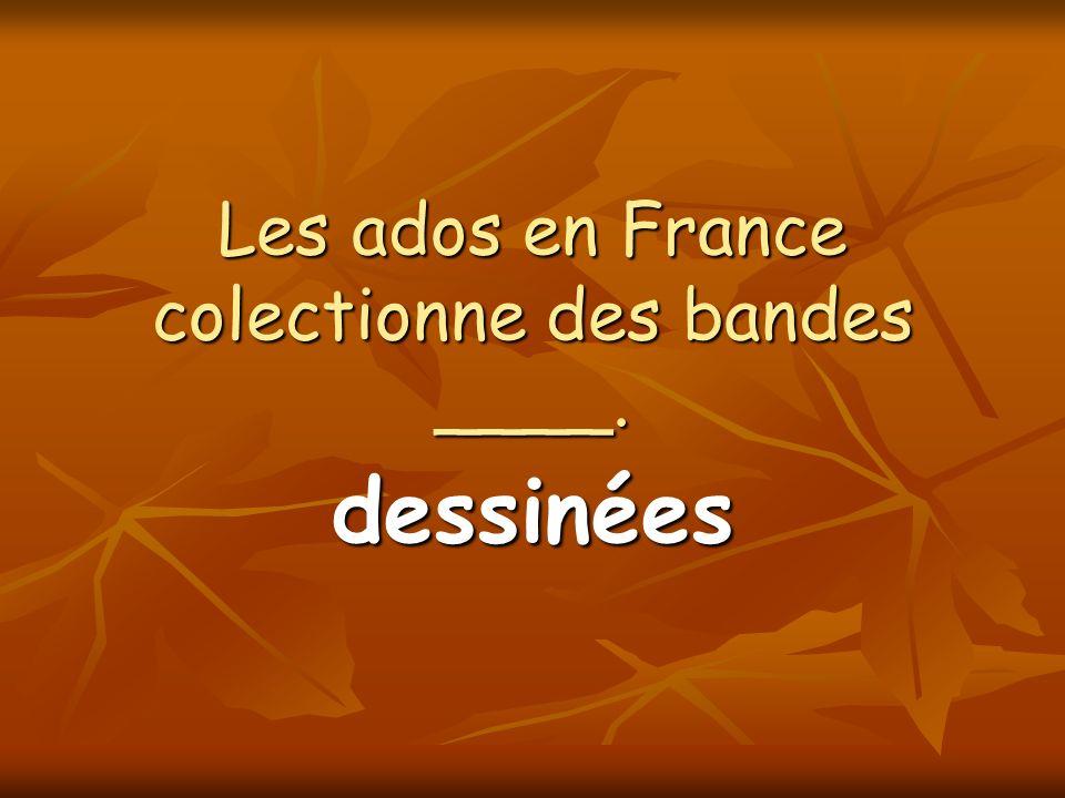 Les ados en France colectionne des bandes ____. dessinées