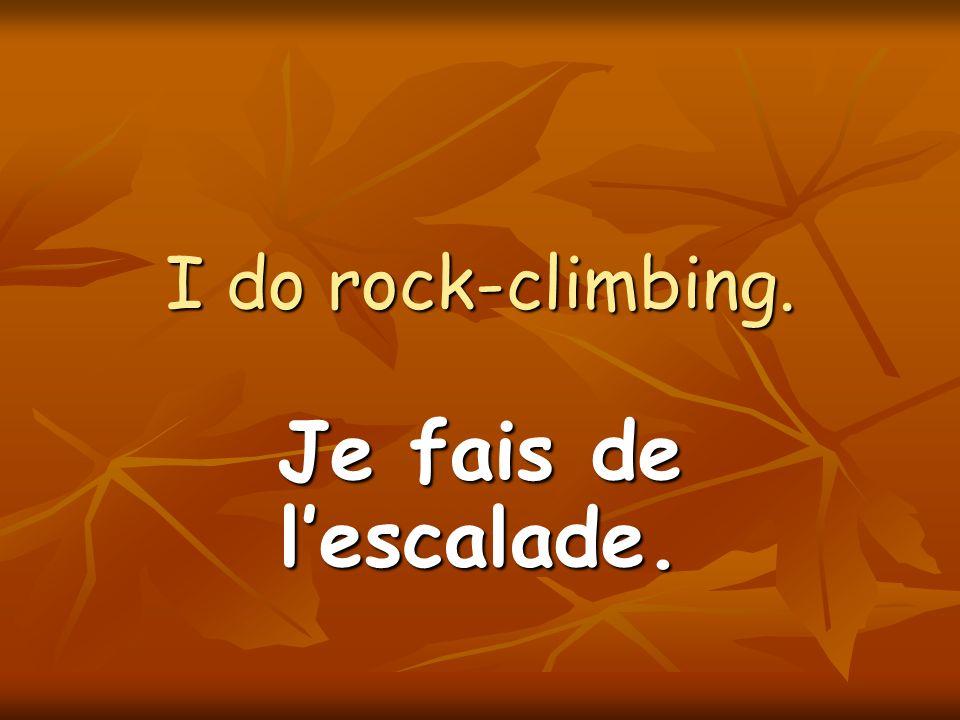 I do rock-climbing. Je fais de lescalade.