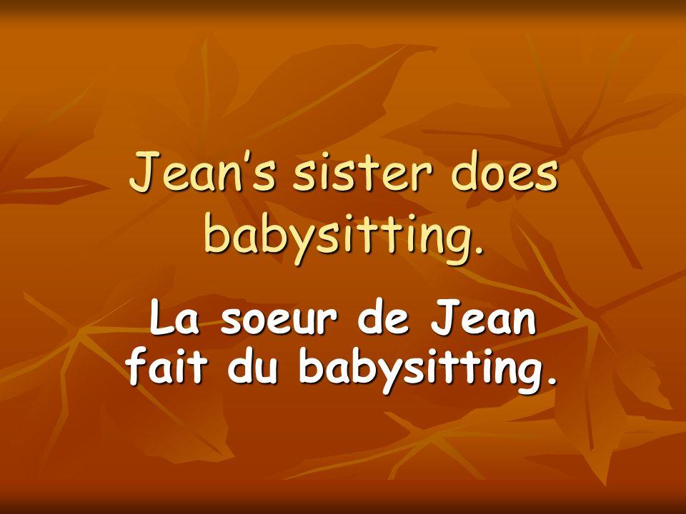 Jeans sister does babysitting. La soeur de Jean fait du babysitting.