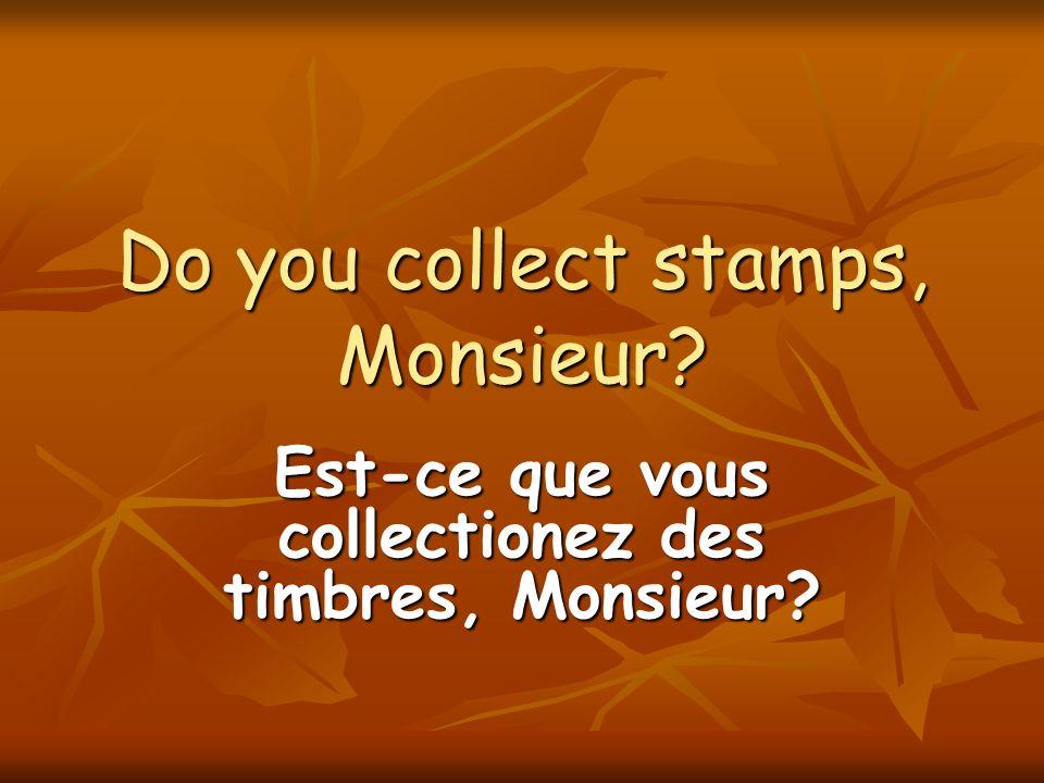 Do you collect stamps, Monsieur? Est-ce que vous collectionez des timbres, Monsieur?