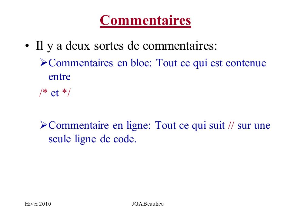 Hiver 2010JGA Beaulieu Commentaires Il y a deux sortes de commentaires: Commentaires en bloc: Tout ce qui est contenue entre /* et */ Commentaire en l