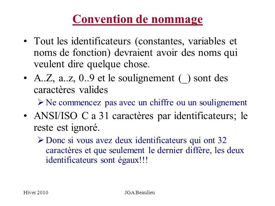 Hiver 2010JGA Beaulieu Convention de nommage Tout les identificateurs (constantes, variables et noms de fonction) devraient avoir des noms qui veulent