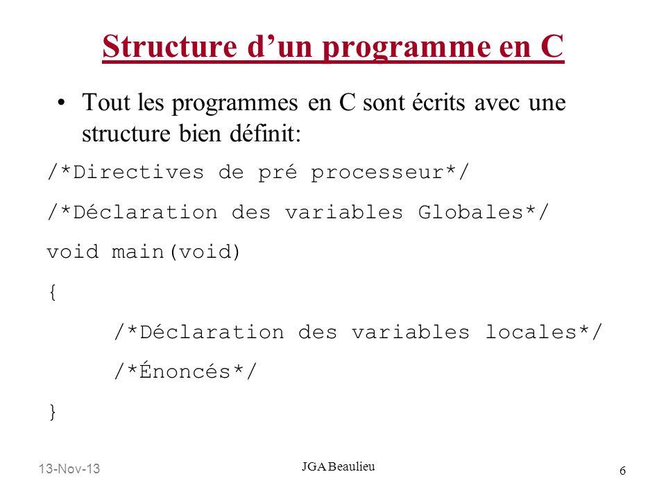13-Nov-13 7 JGA Beaulieu Structure dun programme en C /*Directives de pré processeur */ #include void main(void) { int x,y,z; /*Déclaration variables locales */ x = 2; /*Énoncés*/ y = 3; z = x * y; printf(Voici la valeur de z: %d, z); }