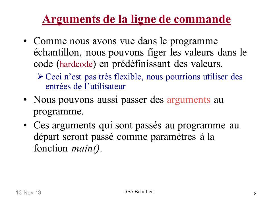 13-Nov-13 9 JGA Beaulieu Arguments de la ligne de commande Un programme en C peut avoir aucun arguments void main (void) Ou exactement deux arguments void main (int argc, char *argv[]) int argc est un entier ( integer ) qui indique le nombre déléments (compteur) dans le vecteur darguments (argv)