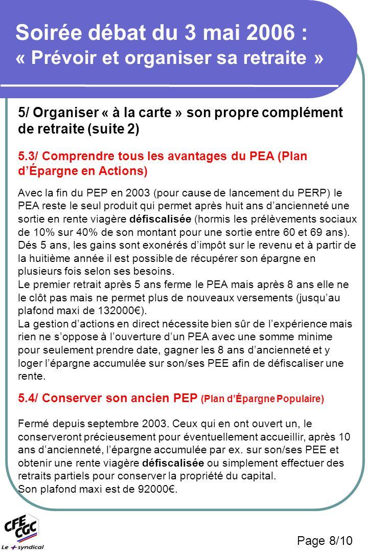 5/ Organiser « à la carte » son propre complément de retraite (suite 2) 5.3/ Comprendre tous les avantages du PEA (Plan dÉpargne en Actions) Avec la fin du PEP en 2003 (pour cause de lancement du PERP) le PEA reste le seul produit qui permet après huit ans dancienneté une sortie en rente viagère défiscalisée (hormis les prélèvements sociaux de 10% sur 40% de son montant pour une sortie entre 60 et 69 ans).