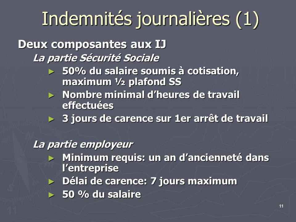 11 Indemnités journalières (1) Deux composantes aux IJ La partie Sécurité Sociale 50% du salaire soumis à cotisation, maximum ½ plafond SS 50% du sala