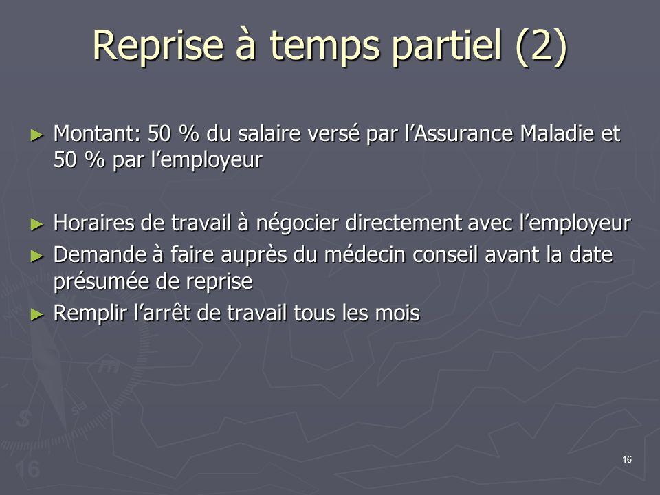 16 Reprise à temps partiel (2) Montant: 50 % du salaire versé par lAssurance Maladie et 50 % par lemployeur Montant: 50 % du salaire versé par lAssura