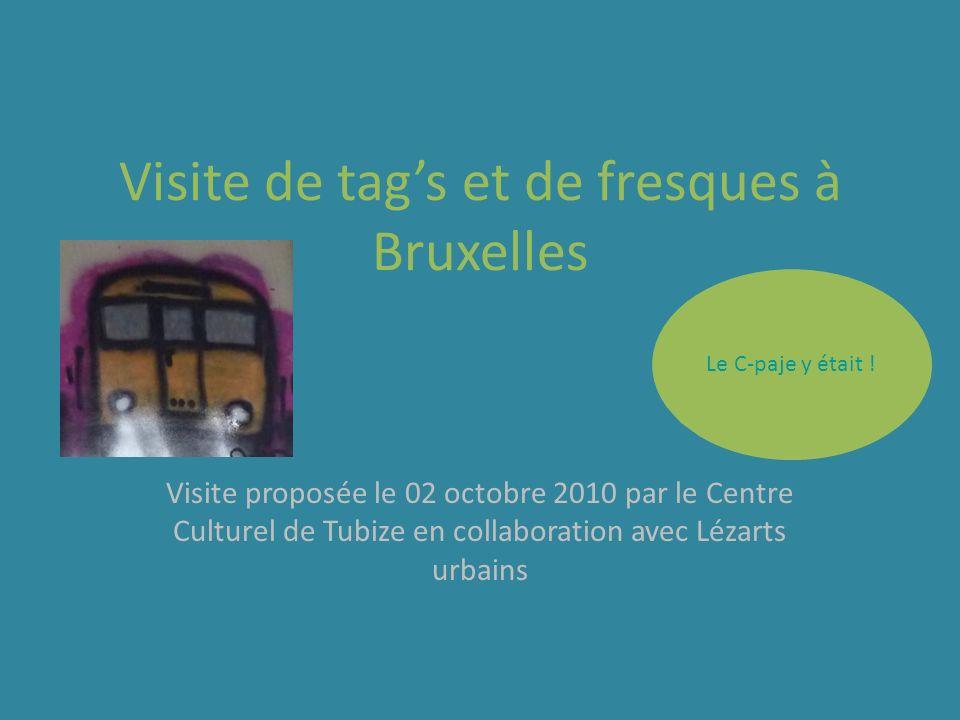 Le C-paje y était ! Visite de tags et de fresques à Bruxelles Visite proposée le 02 octobre 2010 par le Centre Culturel de Tubize en collaboration ave