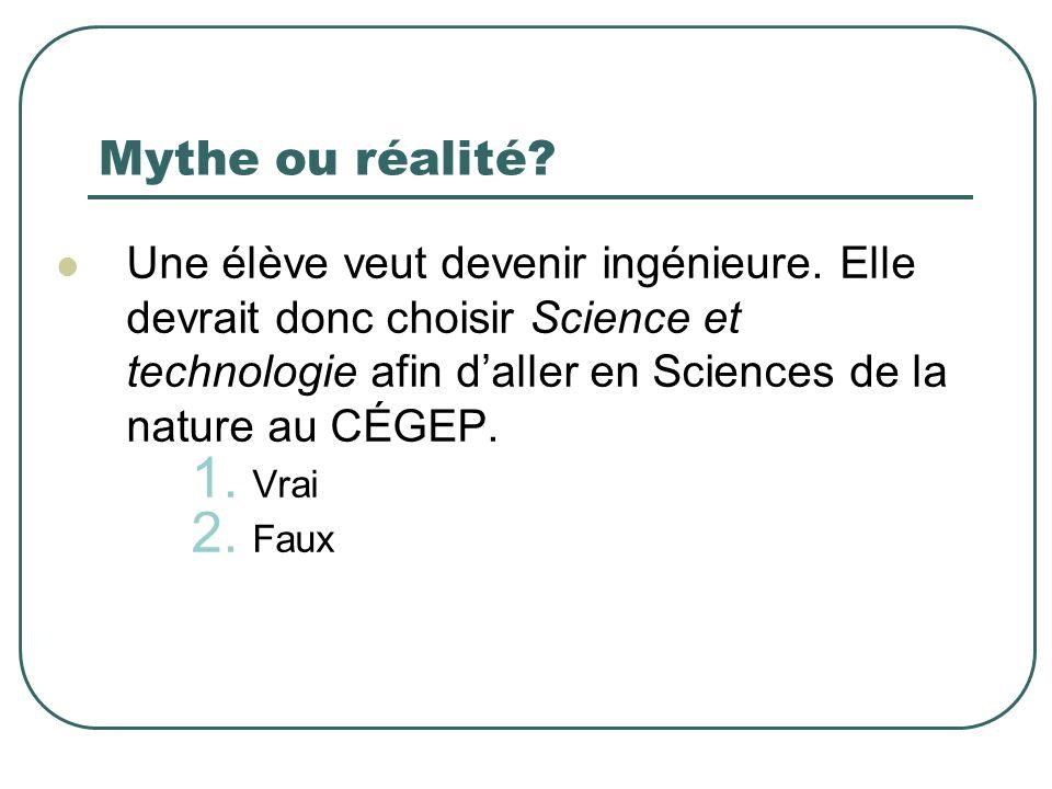 Mythe ou réalité? Une élève veut devenir ingénieure. Elle devrait donc choisir Science et technologie afin daller en Sciences de la nature au CÉGEP. 1