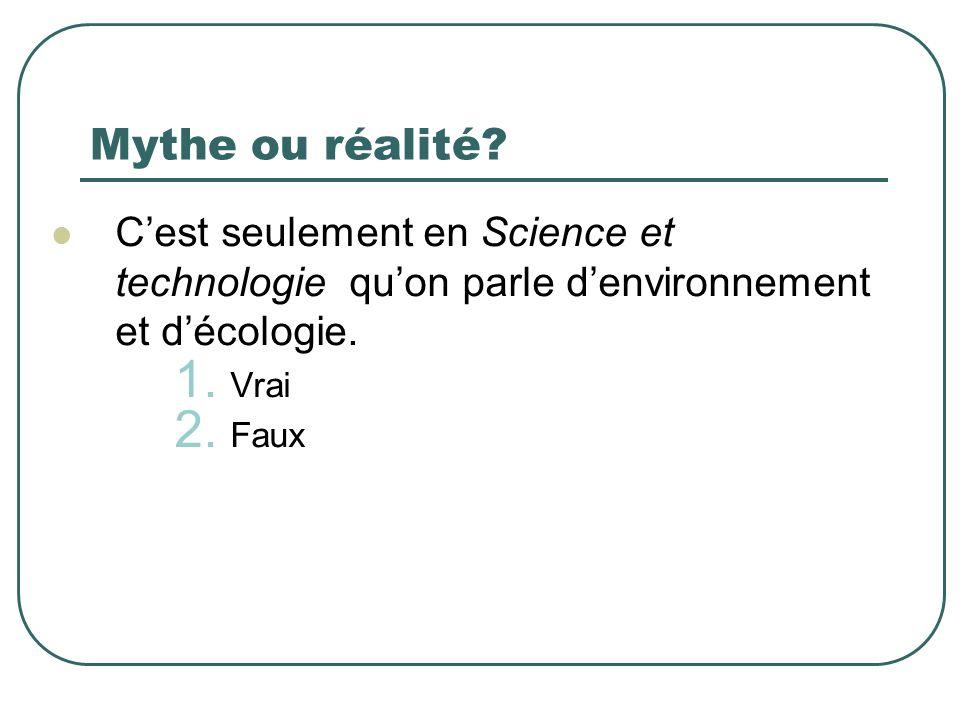 Mythe ou réalité? Cest seulement en Science et technologie quon parle denvironnement et décologie. 1. Vrai 2. Faux
