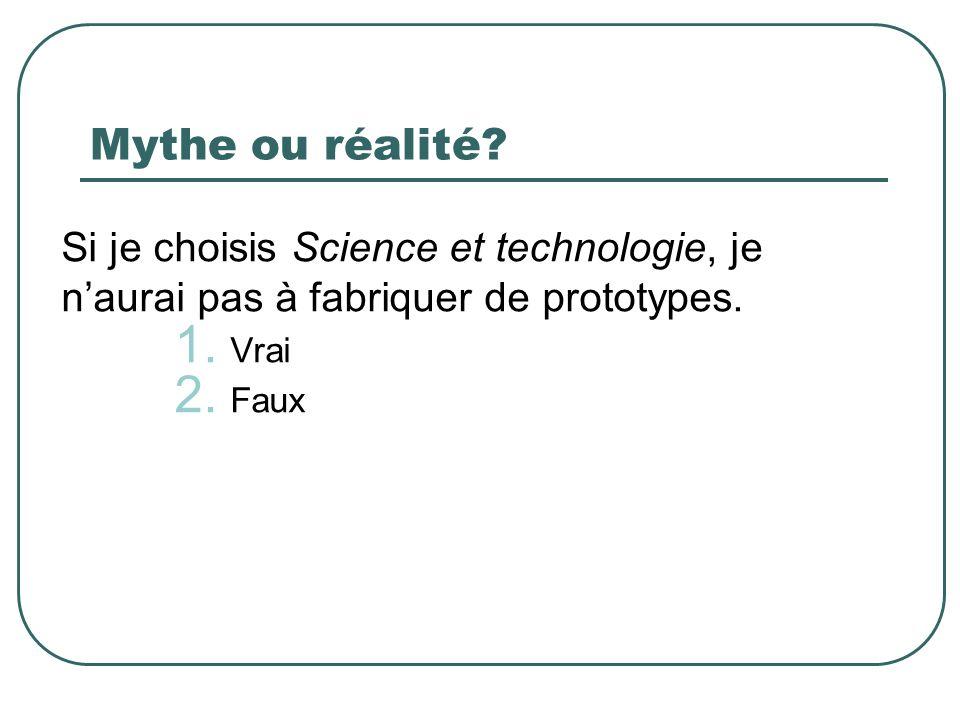 Mythe ou réalité? Si je choisis Science et technologie, je naurai pas à fabriquer de prototypes. 1. Vrai 2. Faux