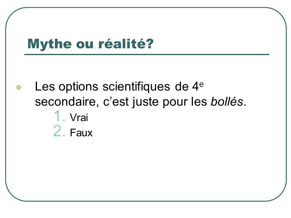 Mythe ou réalité? Les options scientifiques de 4 e secondaire, cest juste pour les bollés. 1. Vrai 2. Faux
